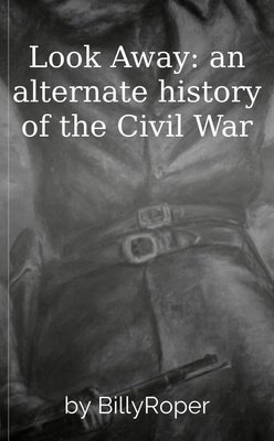 Look Away: an alternate history of the Civil War by BillyRoper