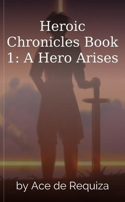 Heroic Chronicles Book 1: A Hero Arises by Ace de Requiza