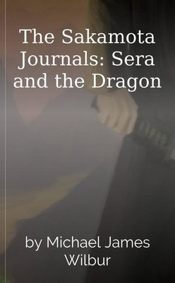 The Sakamota Journals: Sera and the Dragon by Michael James Wilbur