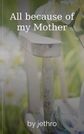 All because of my Mother by jethro