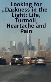 Looking for Darkness in the Light: Life, Turmoil, Heartache and Pain by janelspiegel