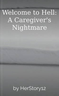 Welcome to Hell: A Caregiver's Nightmare by HerStory12