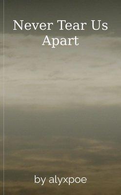 Never Tear Us Apart by alyxpoe