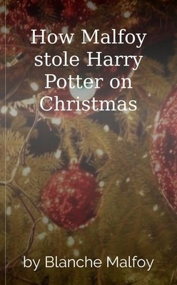 How Malfoy stole Harry Potter on Christmas by Blanche Malfoy