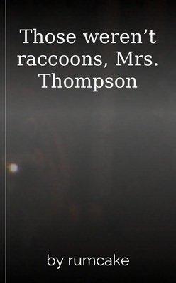 Those weren't raccoons, Mrs. Thompson by rumcake