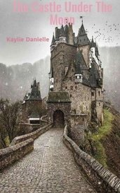 The Castle Under The Moon by Kaylie Danielle