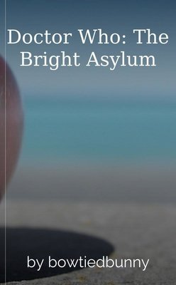Doctor Who: The Bright Asylum by bowtiedbunny