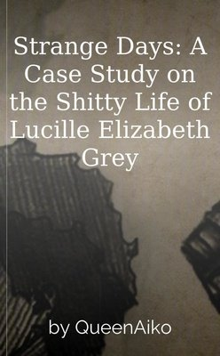 Strange Days: A Case Study on the Shitty Life of Lucille Elizabeth Grey by QueenAiko