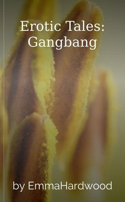 Erotic Tales: Gangbang by EmmaHardwood