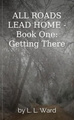 ALL ROADS LEAD HOME - Book One: Getting There by L. L. Ward