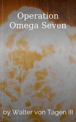 Operation Omega Seven by Walter von Tagen III