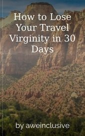 How to Lose Your Travel Virginity in 30 Days by aweinclusive