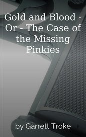 Gold and Blood - Or - The Case of the Missing Pinkies by Garrett Troke