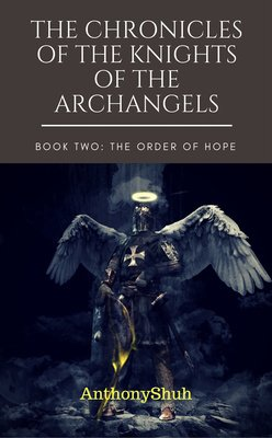 THE CHRONICLES OF THE KNIGHTS OF THE ARCHANGELS: BOOK TWO: THE ORDER OF HOPE by AnthonyShuh