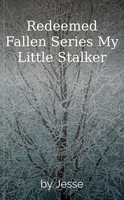 Redeemed Fallen Series My Little Stalker by Jesse