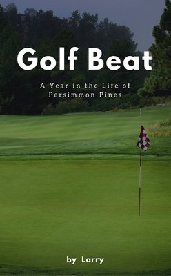 Golf Beat: A Year in the Life of Persimmon Pines by Larry