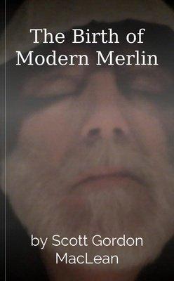 The Birth of Modern Merlin by Scott Gordon MacLean