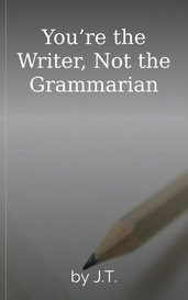 You're the Writer, Not the Grammarian by J.T.