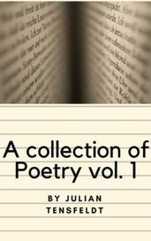 A Collection of Poetry Vol. 1 by Julian_Tensfeldt