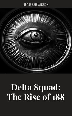 Delta Squad: The Rise of 188 by Jesse Wilson