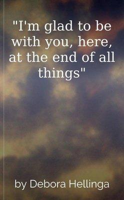 """I'm glad to be with you, here, at the end of all things"" by Debora Hellinga"