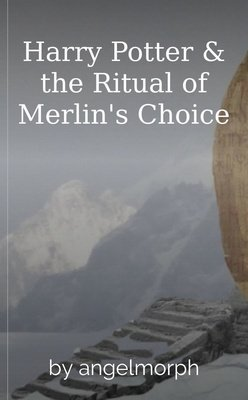 Harry Potter & the Ritual of Merlin's Choice by angelmorph