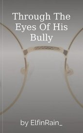 Through The Eyes Of His Bully by ElfinRain_