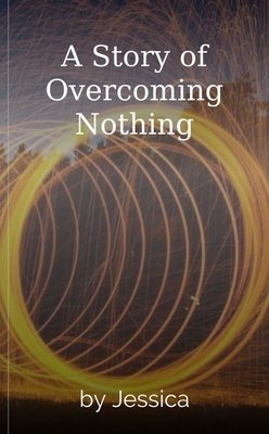 A Story of Overcoming Nothing by Jessica