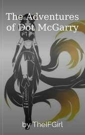 The Adventures of Dot McGarry by TheIFGirl