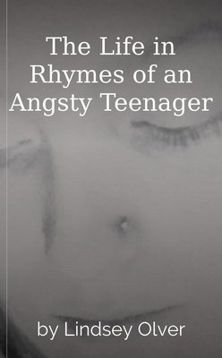 The Life in Rhymes of an Angsty Teenager by Lindsey Olver