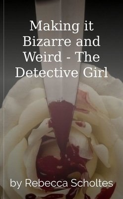 Making it Bizarre and Weird - The Detective Girl by Rebecca Scholtes