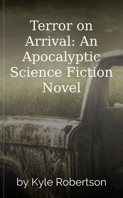 Terror on Arrival: An Apocalyptic Science Fiction Novel by Kyle Robertson