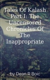 Tales Of Kalash Part I: The Uncensored Chronicles Of The Inappropriate by Dean R Boic