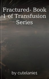 Fractured- Book 1 of Transfusion Series by cutelanie1