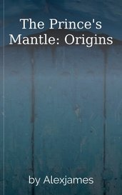The Prince's Mantle: Origins by Alexjames