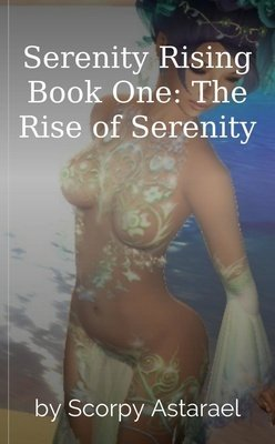 Serenity Rising Book One: The Rise of Serenity by Scorpy Astarael