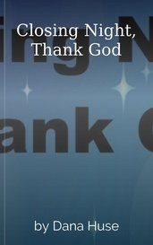 Closing Night, Thank God by Dana Huse