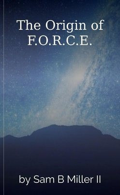 The Origin of F.O.R.C.E. by Sam B Miller II