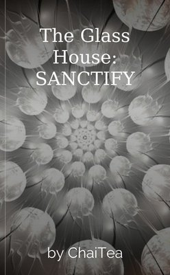 The Glass House:  SANCTIFY by ChaiTea