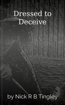 Dressed to Deceive by Nick R B Tingley