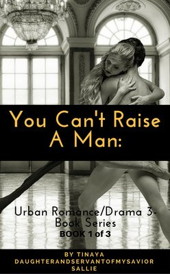 You Can't Raise A Man: BOOK 1 of 3 (Urban Romance/Drama 3-Book Series) by Tinaya DaughterandservantofmySavior Sallie