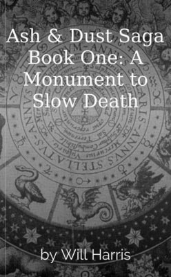 Ash & Dust Saga Book One: A Monument to Slow Death by Will Harris