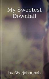 My Sweetest Downfall by Sharjahannah