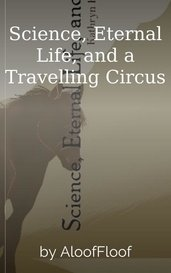 Science, Eternal Life, and a Travelling Circus by AloofFloof