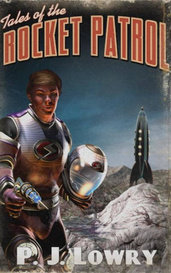Tales Of The Rocket Patrol by P.J. Lowry