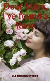 Dear Mom, I've found a Rose by BloodREDRubyyxxx