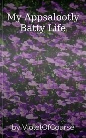 My Appsalootly Batty Life by VioletOfCourse