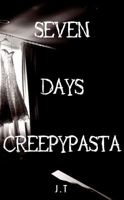 Seven Days Creepypasta by J.T.