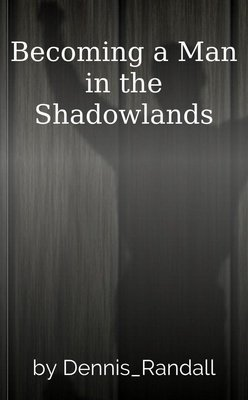 Becoming a Man in the Shadowlands by Dennis_Randall