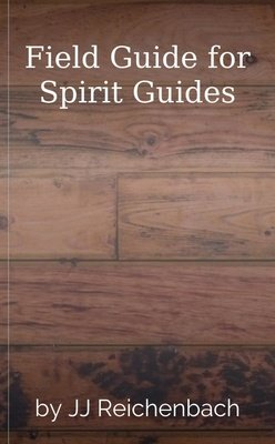 Field Guide for Spirit Guides by JJ Reichenbach